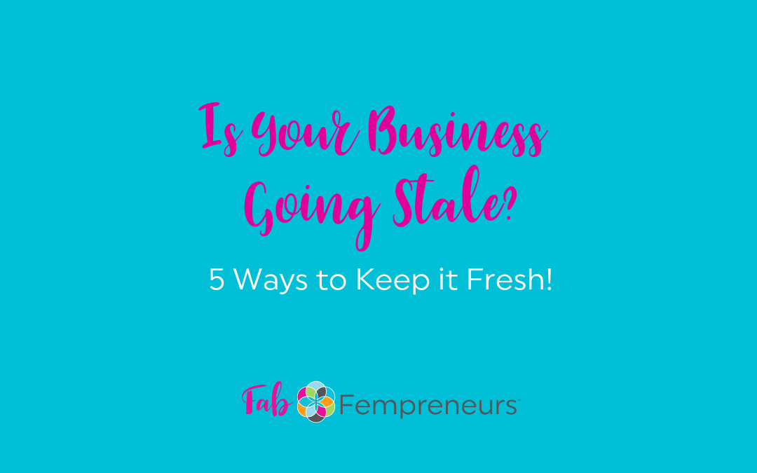 Is Your Business Going Stale? 5 Ways to Keep It Fresh