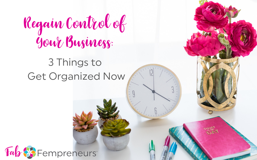 Top 3 Things You Must Get Organized To Regain Control of Your Business