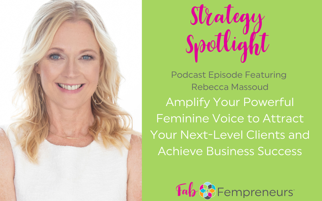 [Strategy Spotlight] Amplify Your Powerful Feminine Voice to Attract Your Next-Level Clients and Achieve Business Success with Rebecca Massoud